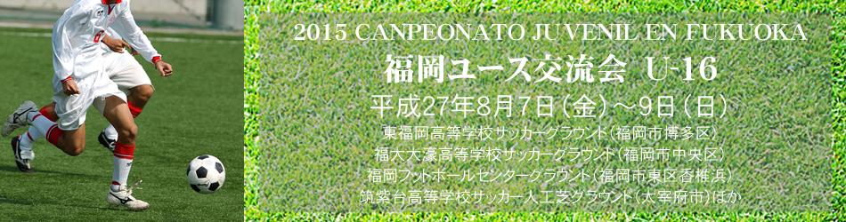 2015 福岡ユース交流会U-16 CANPEONATO JUVENIL EN FUKUOKA