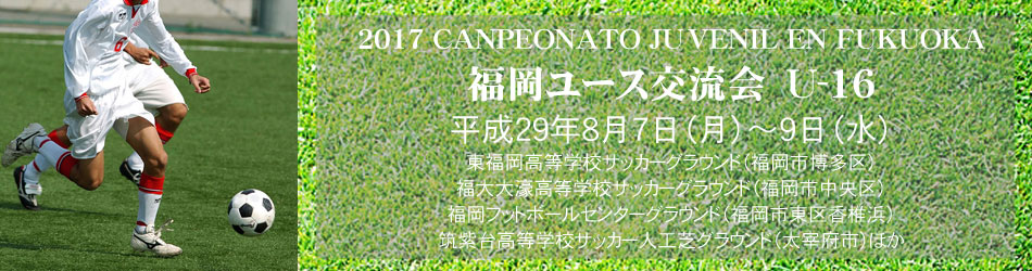 2017 福岡ユース交流会U-16 CANPEONATO JUVENIL EN FUKUOKA